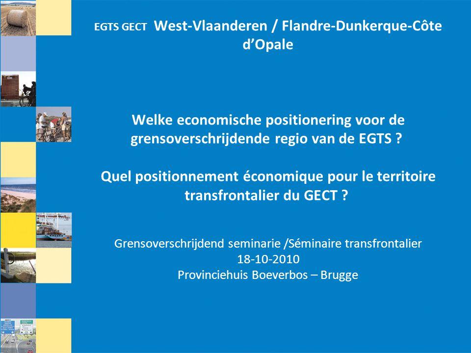 EGTS GECT West-Vlaanderen / Flandre-Dunkerque-Côte d'Opale Welke economische positionering voor de grensoverschrijdende regio van de EGTS Quel positionnement économique pour le territoire transfrontalier du GECT Grensoverschrijdend seminarie /Séminaire transfrontalier 18-10-2010 Provinciehuis Boeverbos – Brugge