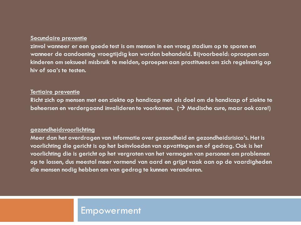 Secundaire preventie zinvol wanneer er een goede test is om mensen in een vroeg stadium op te sporen en wanneer de aandoening vroegtijdig kan worden behandeld. Bijvoorbeeld: oproepen aan kinderen om seksueel misbruik te melden, oproepen aan prostituees om zich regelmatig op hiv of soa's te testen.