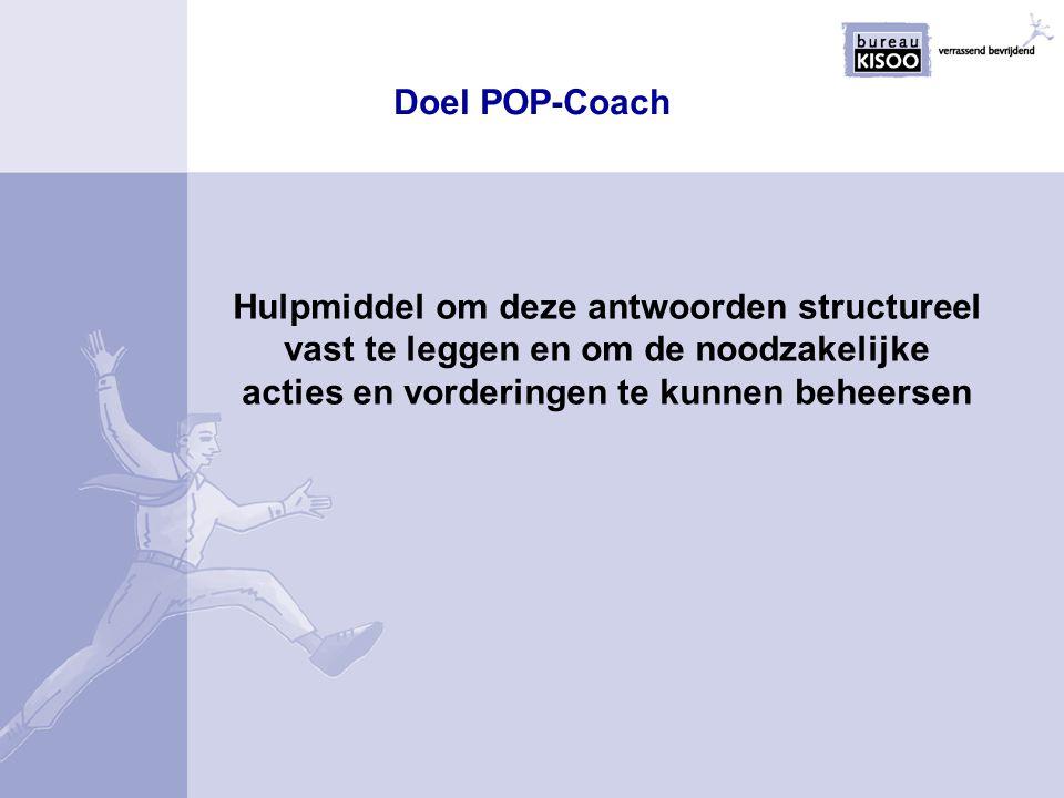 Doel POP-Coach Hulpmiddel om deze antwoorden structureel vast te leggen en om de noodzakelijke acties en vorderingen te kunnen beheersen.