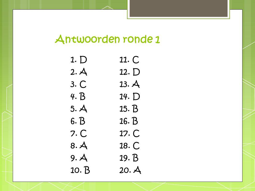 Antwoorden ronde 1 1. D 11. C 2. A 12. D 3. C 13. A 4. B 14. D
