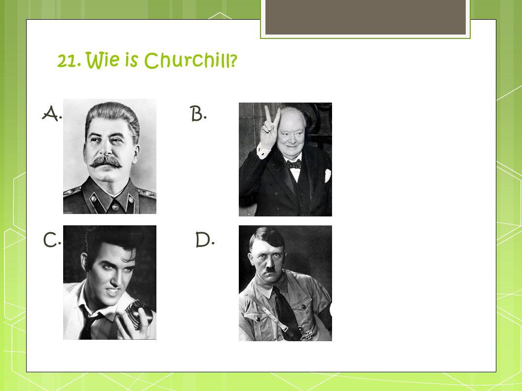 21. Wie is Churchill A. B. C. D.