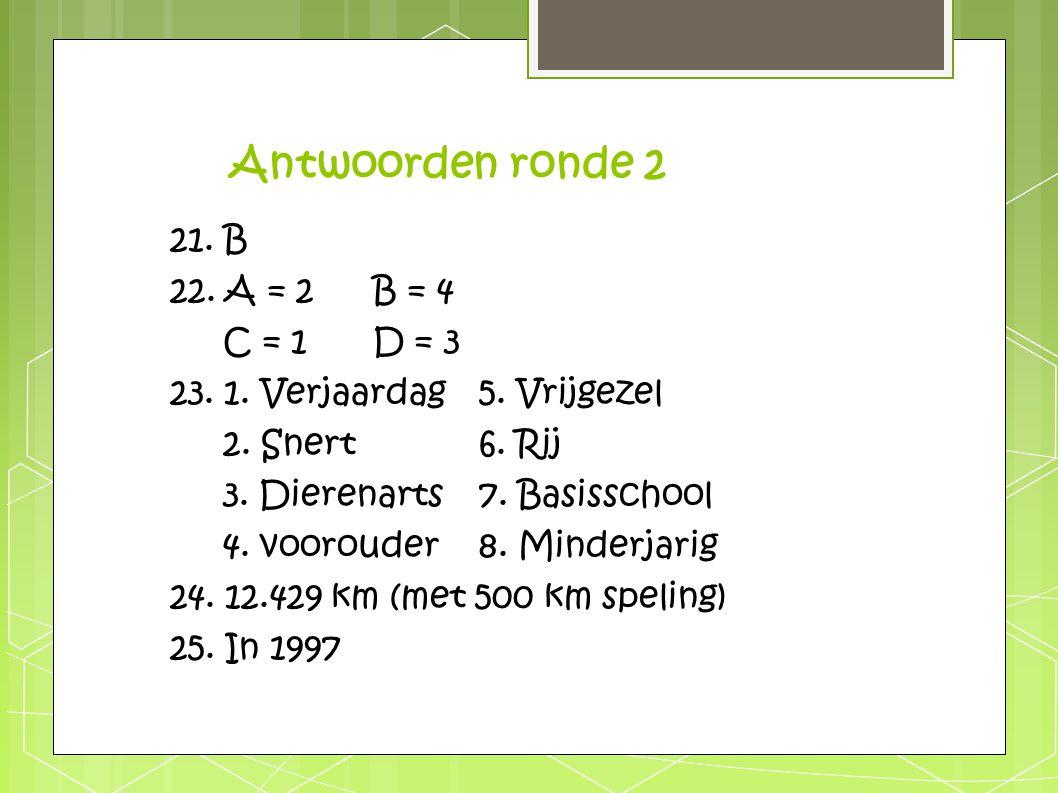 Antwoorden ronde 2 21. B 22. A = 2 B = 4 C = 1 D = 3