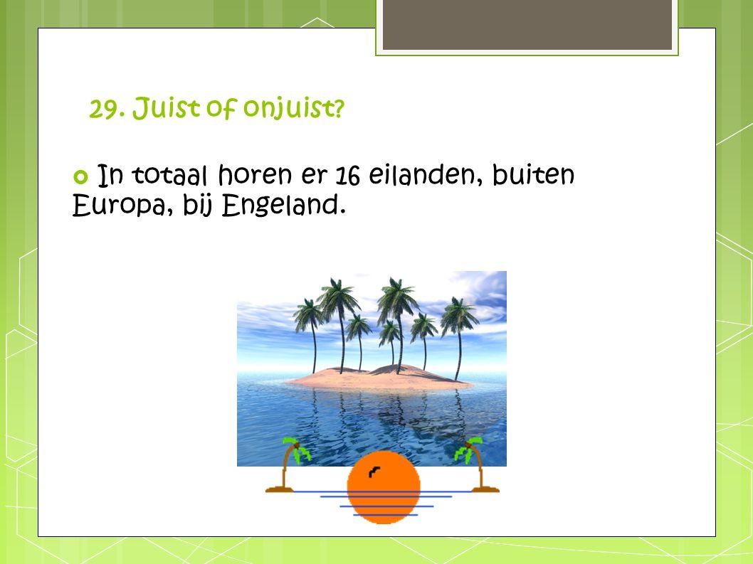 29. Juist of onjuist In totaal horen er 16 eilanden, buiten Europa, bij Engeland.