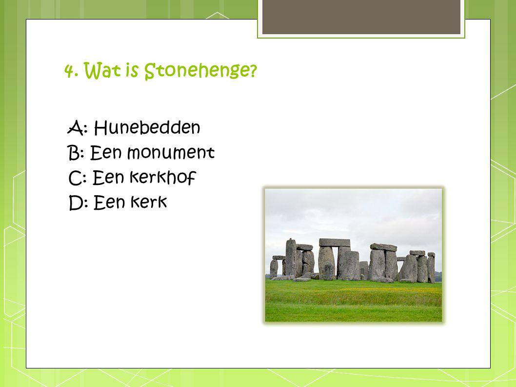 4. Wat is Stonehenge A: Hunebedden B: Een monument C: Een kerkhof