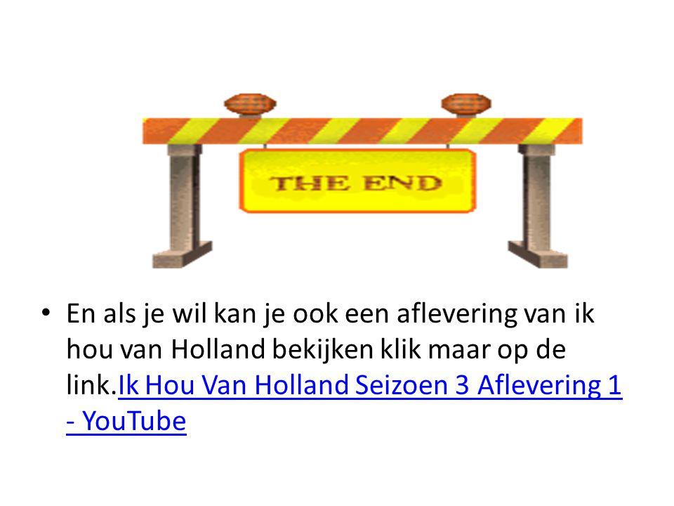 En als je wil kan je ook een aflevering van ik hou van Holland bekijken klik maar op de link.Ik Hou Van Holland Seizoen 3 Aflevering 1 - YouTube