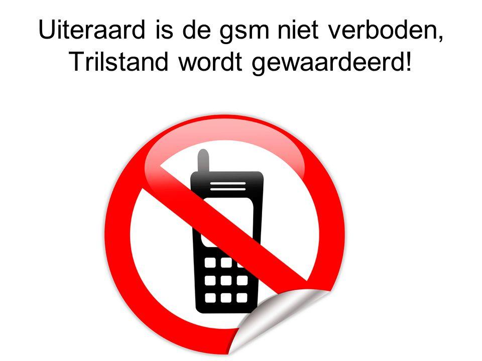 Uiteraard is de gsm niet verboden, Trilstand wordt gewaardeerd!