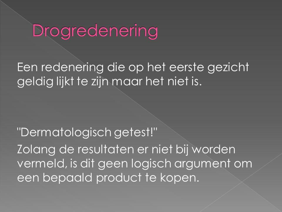 Drogredenering Een redenering die op het eerste gezicht geldig lijkt te zijn maar het niet is. Dermatologisch getest!