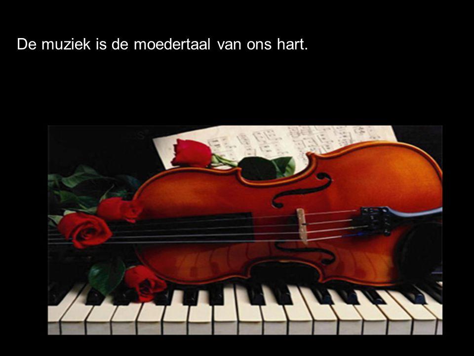 De muziek is de moedertaal van ons hart.