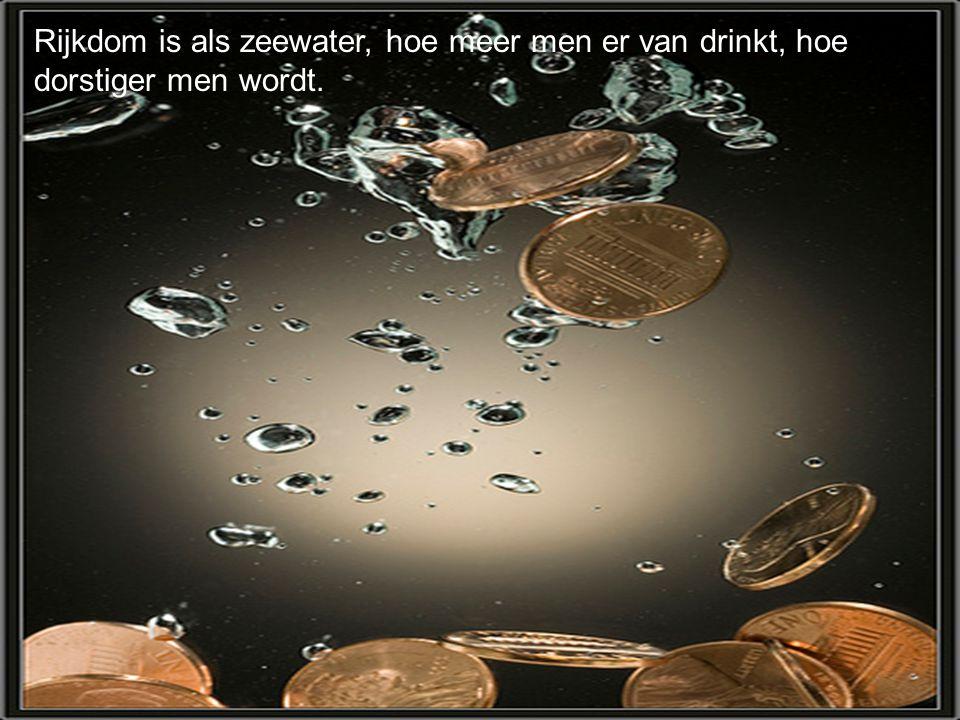 Rijkdom is als zeewater, hoe meer men er van drinkt, hoe dorstiger men wordt.