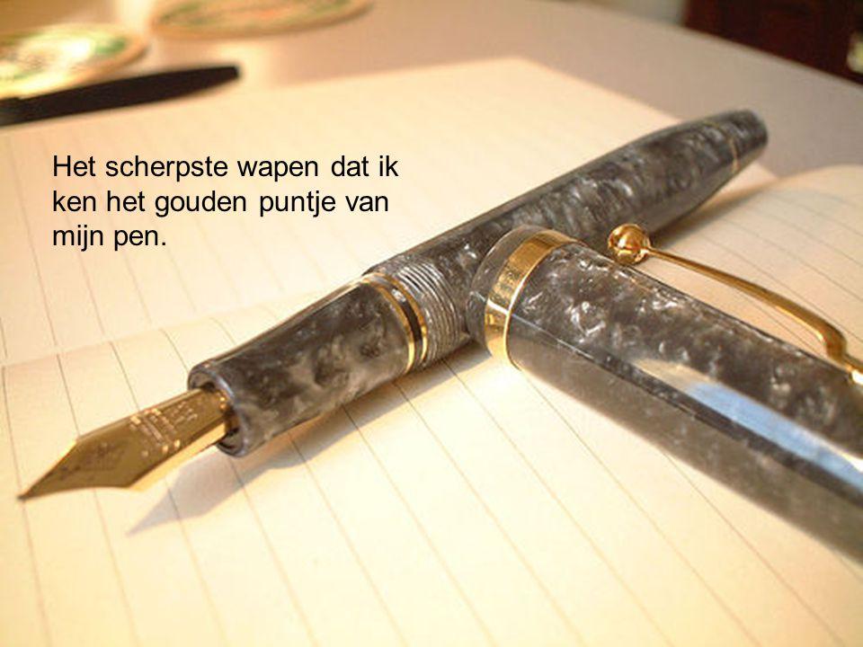 Het scherpste wapen dat ik ken het gouden puntje van mijn pen.