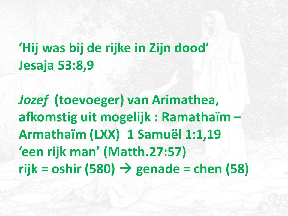 'Hij was bij de rijke in Zijn dood' Jesaja 53:8,9 Jozef (toevoeger) van Arimathea, afkomstig uit mogelijk : Ramathaïm – Armathaïm (LXX) 1 Samuël 1:1,19 'een rijk man' (Matth.27:57) rijk = oshir (580)  genade = chen (58)