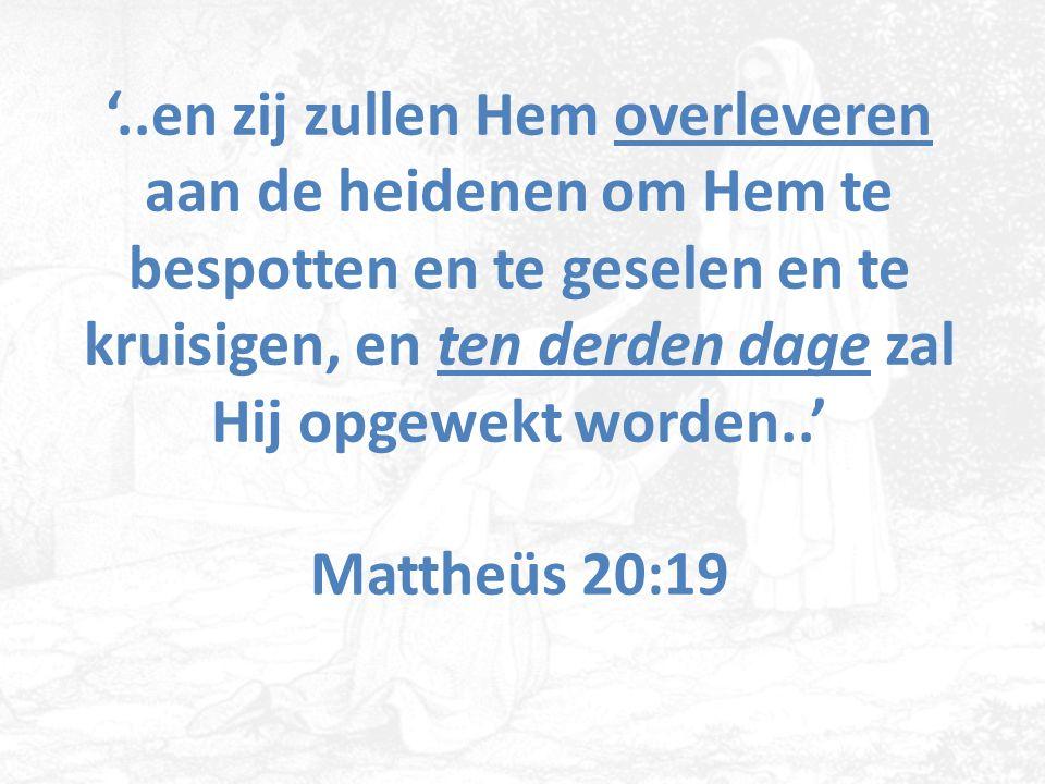 '..en zij zullen Hem overleveren aan de heidenen om Hem te bespotten en te geselen en te kruisigen, en ten derden dage zal Hij opgewekt worden..' Mattheüs 20:19
