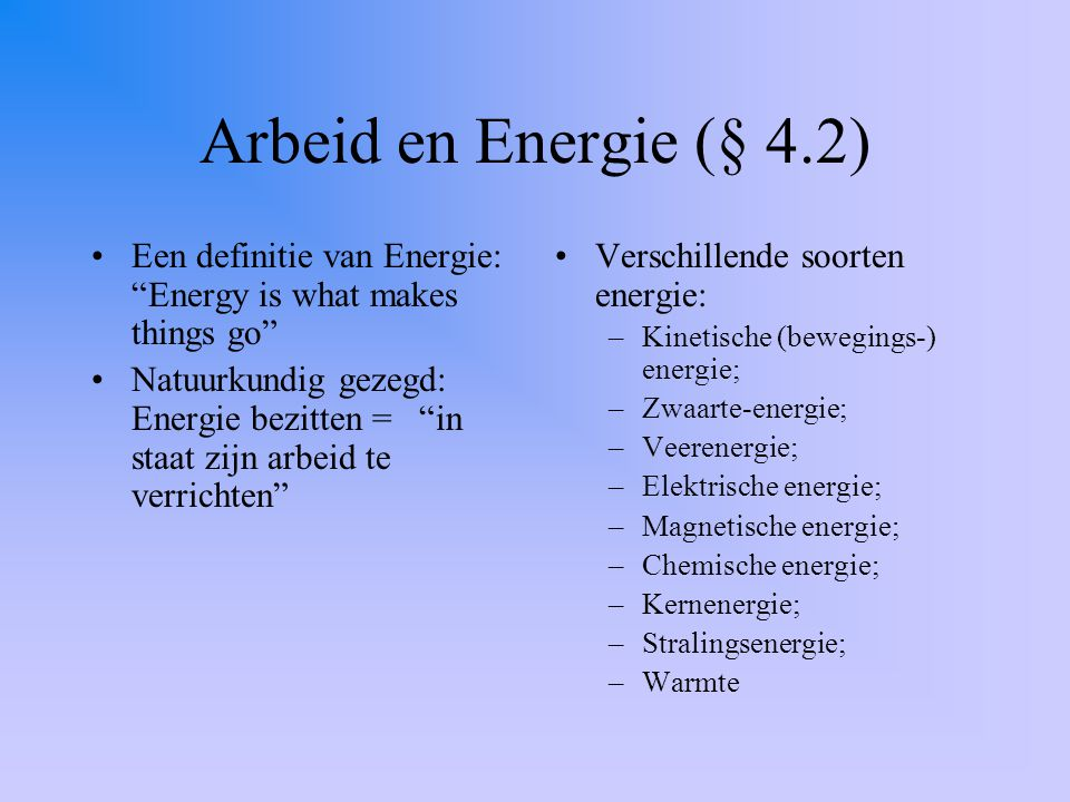 Arbeid en Energie (§ 4.2) Een definitie van Energie: Energy is what makes things go