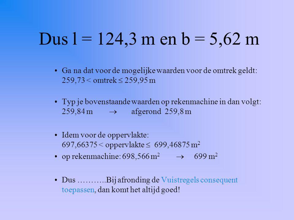 Dus l = 124,3 m en b = 5,62 m Ga na dat voor de mogelijke waarden voor de omtrek geldt: 259,73 < omtrek  259,95 m.