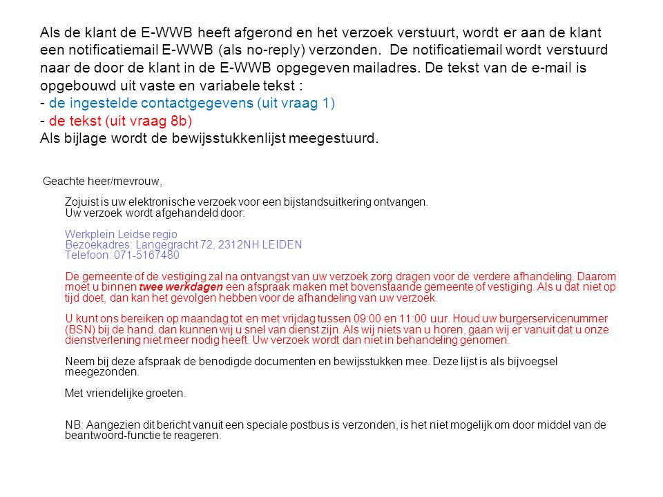 Als de klant de E-WWB heeft afgerond en het verzoek verstuurt, wordt er aan de klant een notificatiemail E-WWB (als no-reply) verzonden. De notificatiemail wordt verstuurd naar de door de klant in de E-WWB opgegeven mailadres. De tekst van de e-mail is opgebouwd uit vaste en variabele tekst : - de ingestelde contactgegevens (uit vraag 1) - de tekst (uit vraag 8b) Als bijlage wordt de bewijsstukkenlijst meegestuurd.