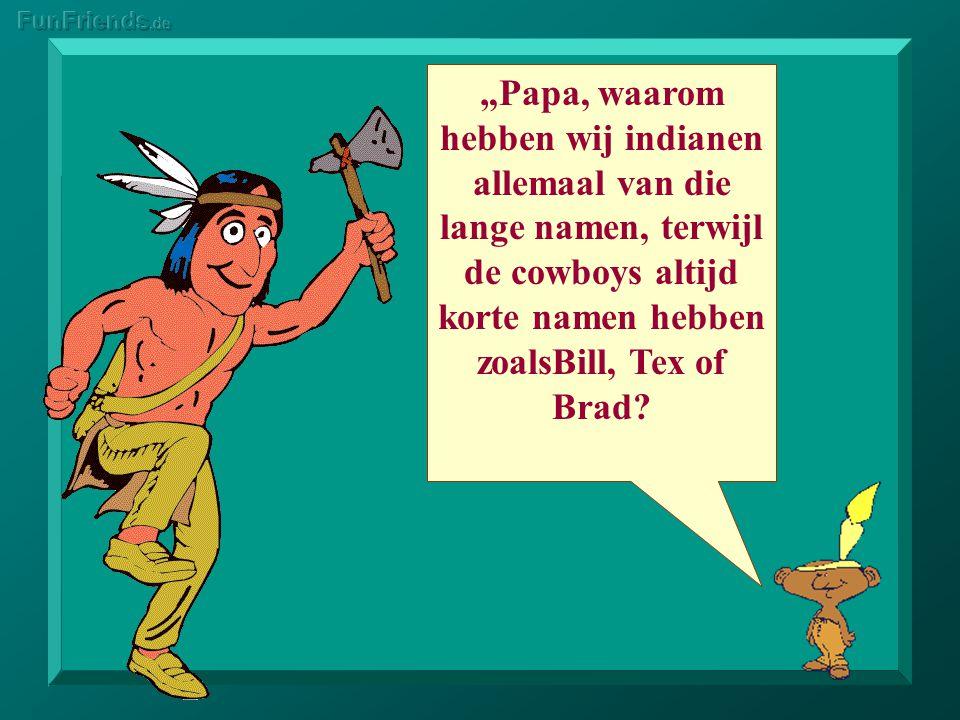 """""""Papa, waarom hebben wij indianen allemaal van die lange namen, terwijl de cowboys altijd korte namen hebben zoalsBill, Tex of Brad"""
