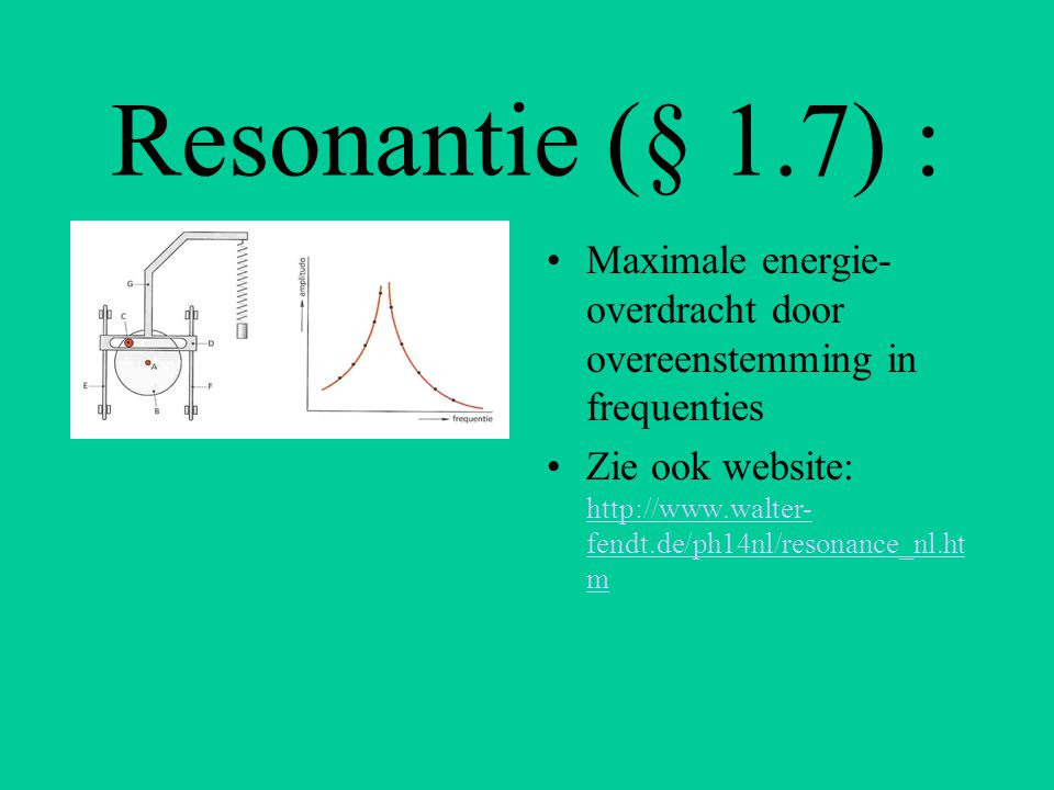 Resonantie (§ 1.7) : Maximale energie-overdracht door overeenstemming in frequenties.