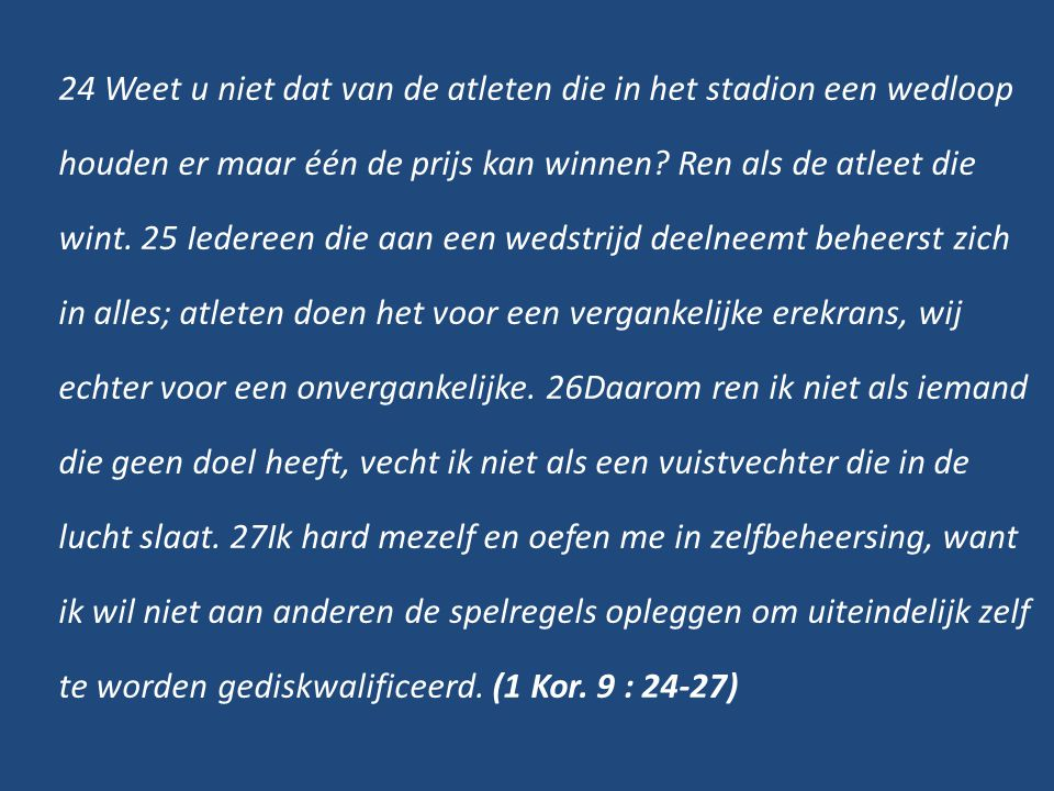24 Weet u niet dat van de atleten die in het stadion een wedloop houden er maar één de prijs kan winnen.