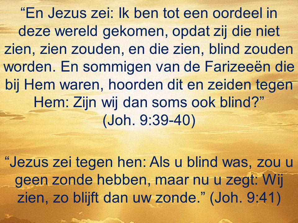 En Jezus zei: Ik ben tot een oordeel in deze wereld gekomen, opdat zij die niet zien, zien zouden, en die zien, blind zouden worden. En sommigen van de Farizeeën die bij Hem waren, hoorden dit en zeiden tegen Hem: Zijn wij dan soms ook blind (Joh. 9:39-40)