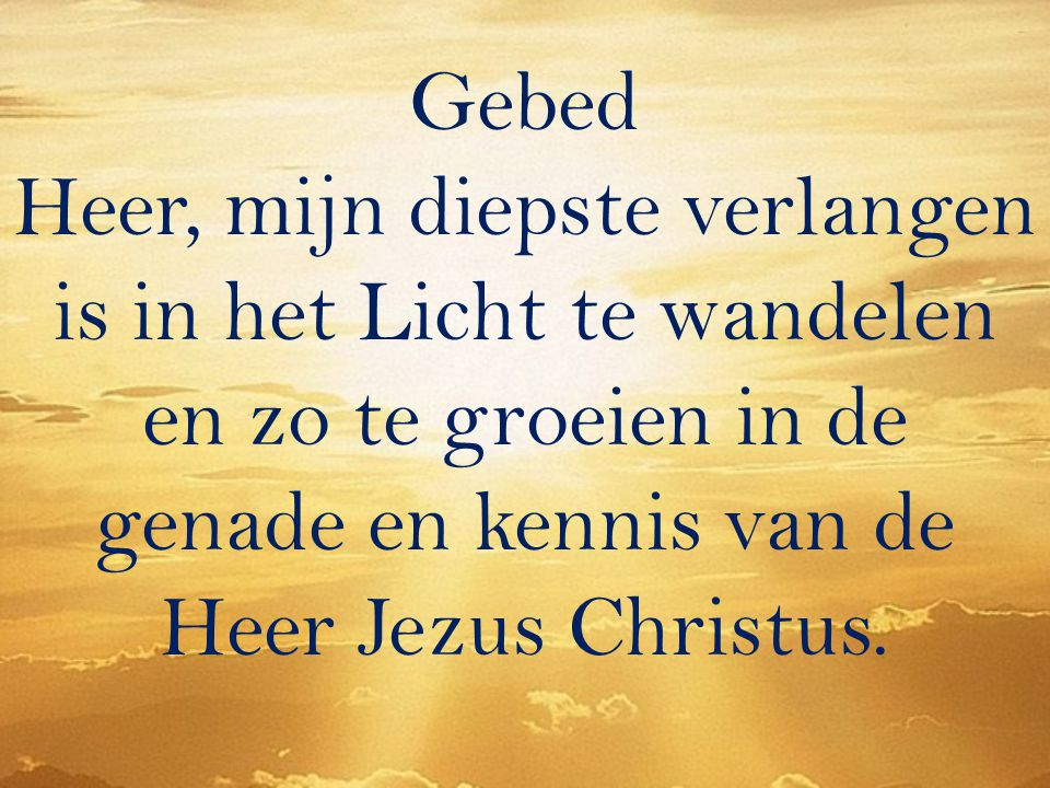 Gebed Heer, mijn diepste verlangen is in het Licht te wandelen en zo te groeien in de genade en kennis van de Heer Jezus Christus.