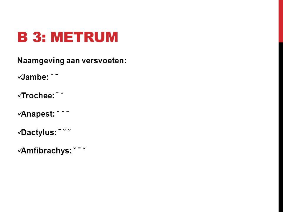 B 3: Metrum Naamgeving aan versvoeten: Jambe: ˘ ˉ Trochee: ˉ ˘