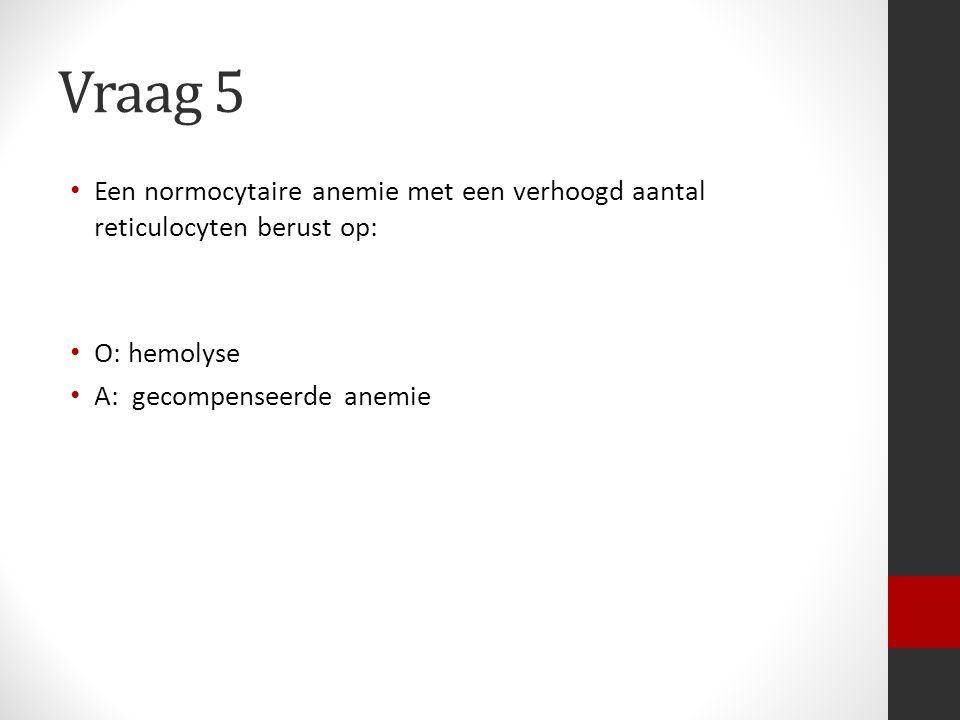Vraag 5 Een normocytaire anemie met een verhoogd aantal reticulocyten berust op: O: hemolyse.