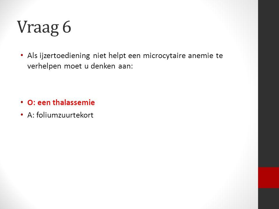 Vraag 6 Als ijzertoediening niet helpt een microcytaire anemie te verhelpen moet u denken aan: O: een thalassemie.