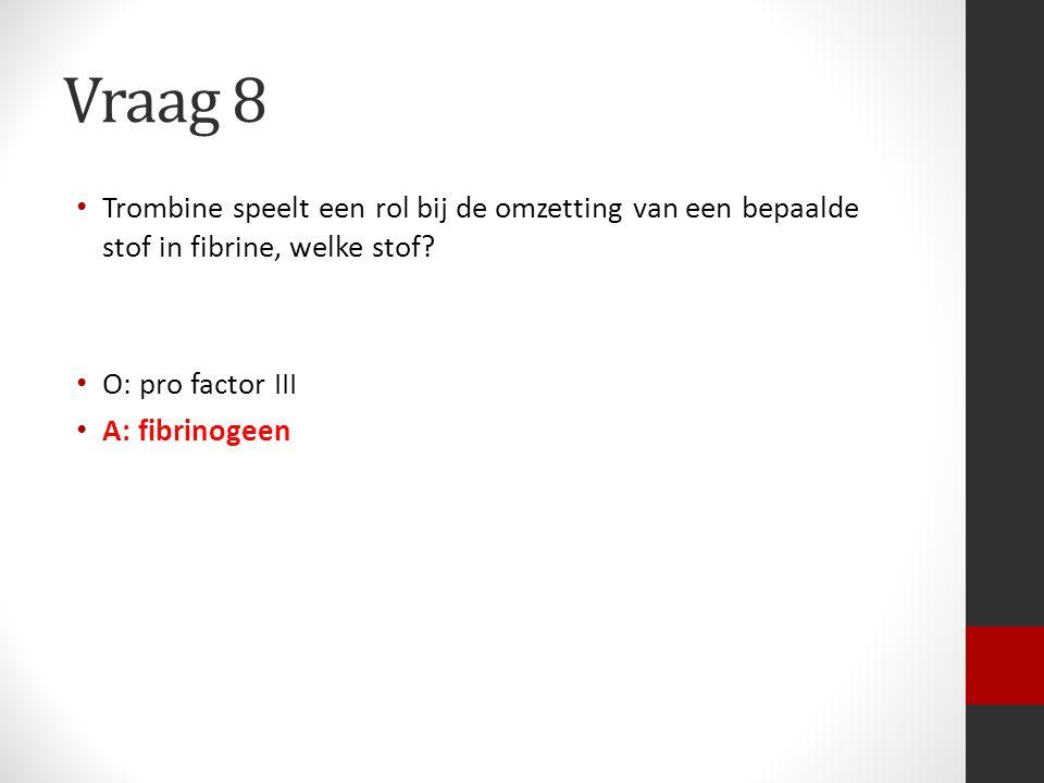 Vraag 8 Trombine speelt een rol bij de omzetting van een bepaalde stof in fibrine, welke stof O: pro factor III.