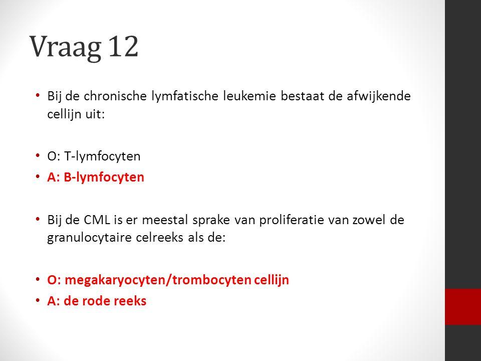 Vraag 12 Bij de chronische lymfatische leukemie bestaat de afwijkende cellijn uit: O: T-lymfocyten.