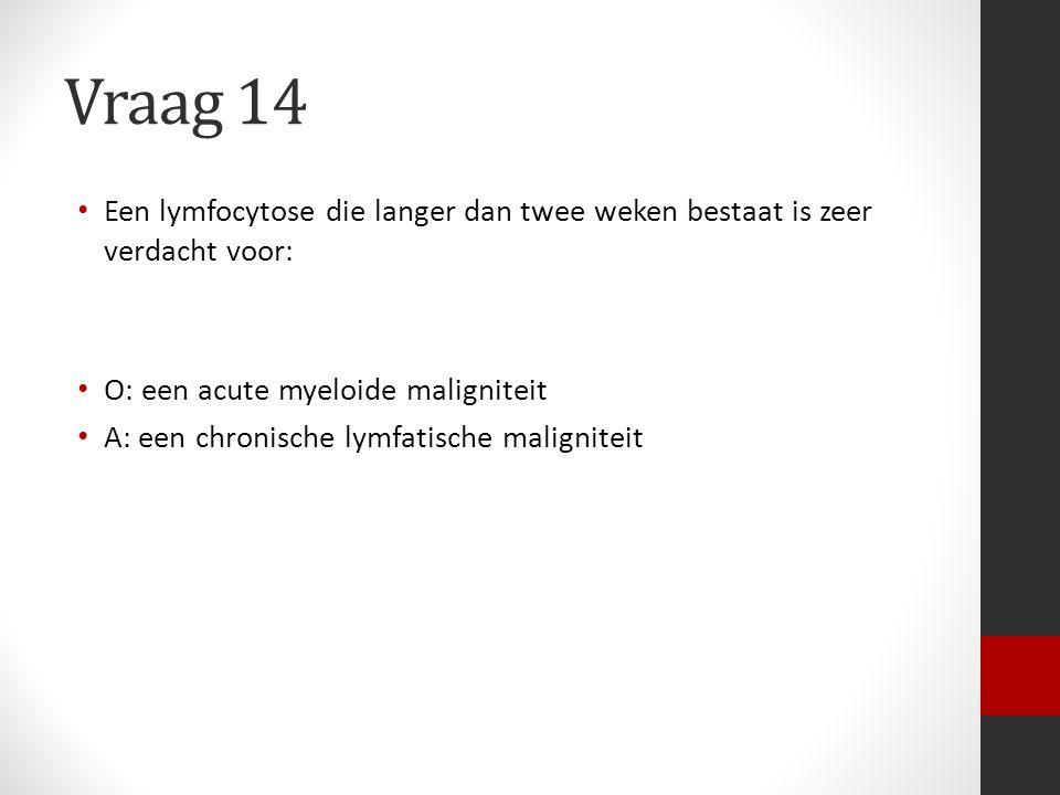 Vraag 14 Een lymfocytose die langer dan twee weken bestaat is zeer verdacht voor: O: een acute myeloide maligniteit.
