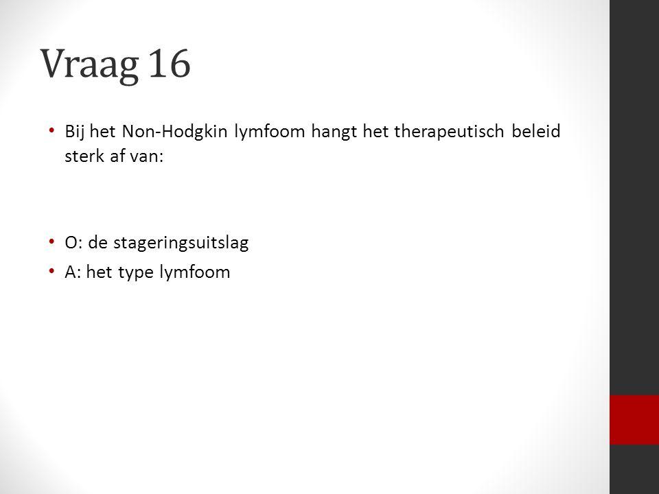 Vraag 16 Bij het Non-Hodgkin lymfoom hangt het therapeutisch beleid sterk af van: O: de stageringsuitslag.