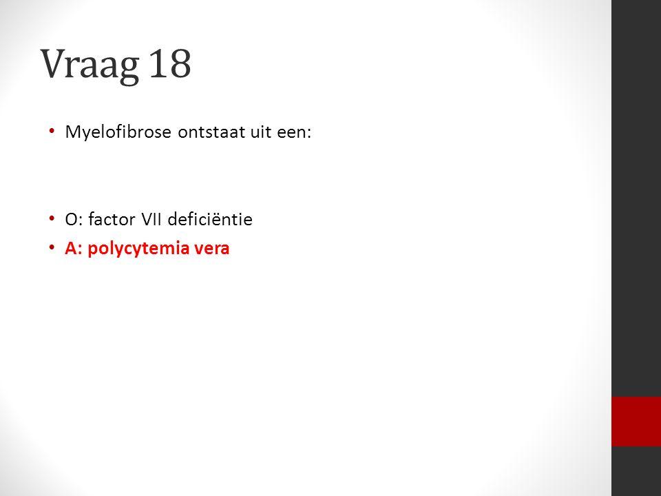 Vraag 18 Myelofibrose ontstaat uit een: O: factor VII deficiëntie