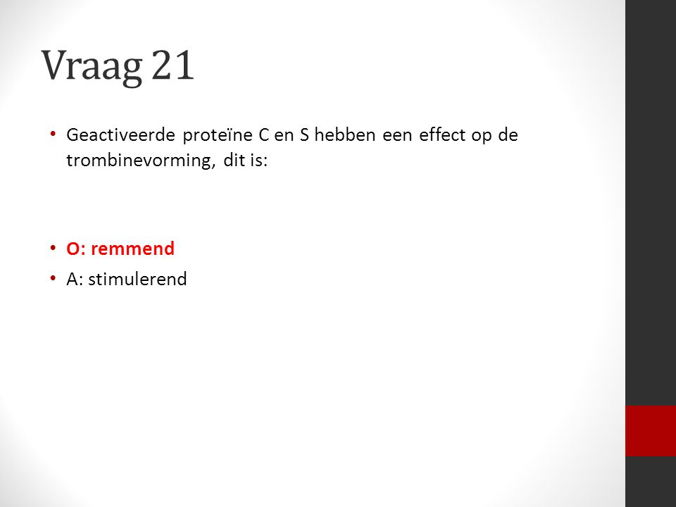Vraag 21 Geactiveerde proteïne C en S hebben een effect op de trombinevorming, dit is: O: remmend.