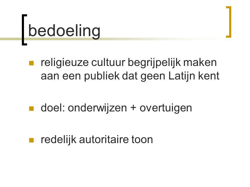 bedoeling religieuze cultuur begrijpelijk maken aan een publiek dat geen Latijn kent. doel: onderwijzen + overtuigen.
