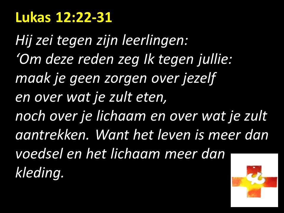 Lukas 12:22-31 Hij zei tegen zijn leerlingen: 'Om deze reden zeg Ik tegen jullie: maak je geen zorgen over jezelf.