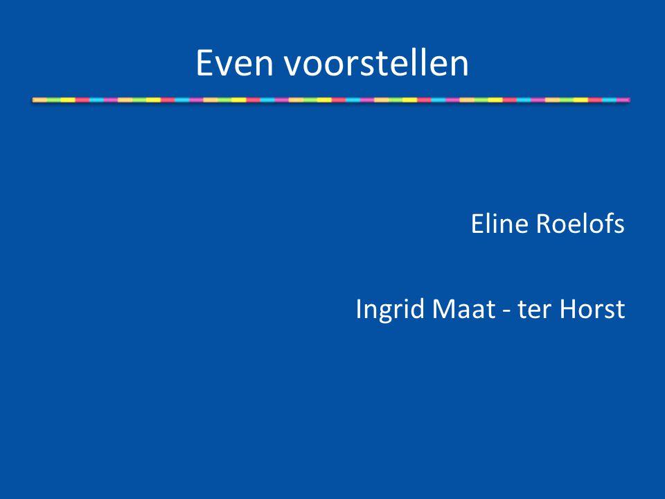 Even voorstellen Eline Roelofs Ingrid Maat - ter Horst