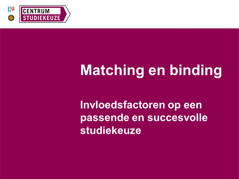Matching en binding Invloedsfactoren op een passende en succesvolle studiekeuze.
