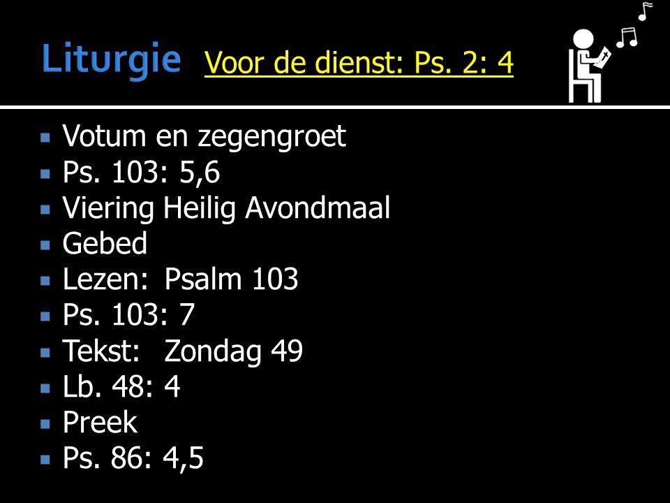 Liturgie Voor de dienst: Ps. 2: 4 Votum en zegengroet Ps. 103: 5,6