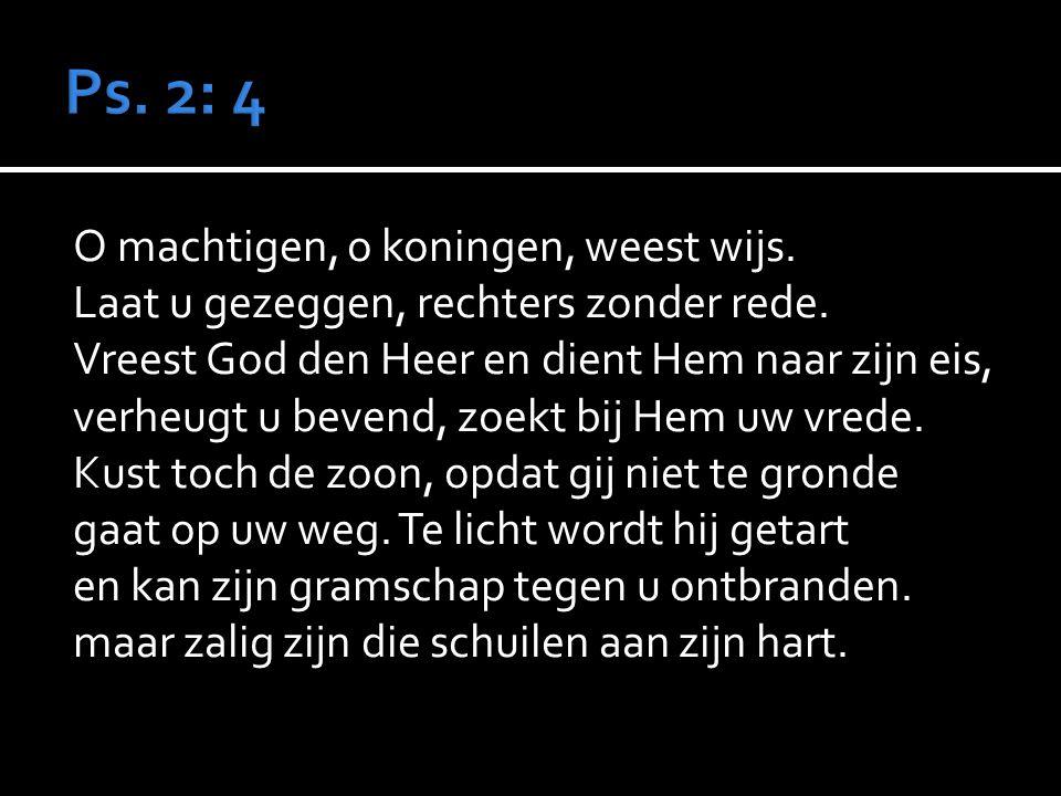 Ps. 2: 4 O machtigen, o koningen, weest wijs.