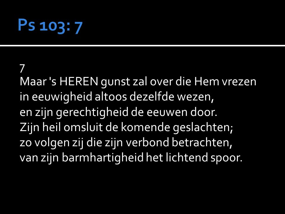 Ps 103: 7 7 Maar s HEREN gunst zal over die Hem vrezen