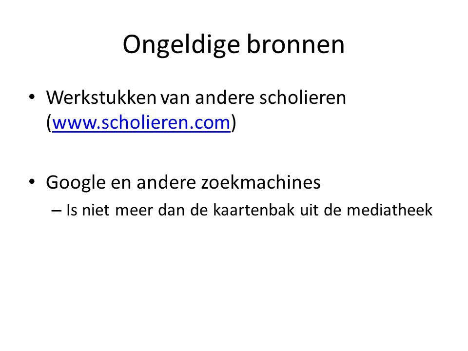 Ongeldige bronnen Werkstukken van andere scholieren (www.scholieren.com) Google en andere zoekmachines.