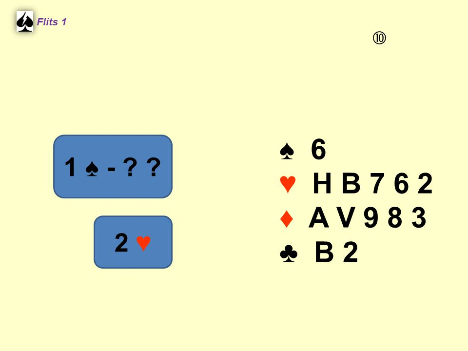 Flits 1  ♠ 6 ♥ H B 7 6 2 ♦ A V 9 8 3 ♣ B 2 1 ♠ - 2 ♥ Spel 2.