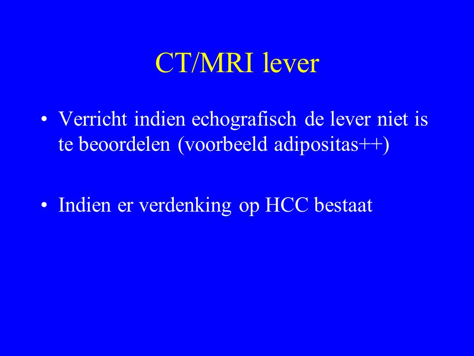 CT/MRI lever Verricht indien echografisch de lever niet is te beoordelen (voorbeeld adipositas++) Indien er verdenking op HCC bestaat.
