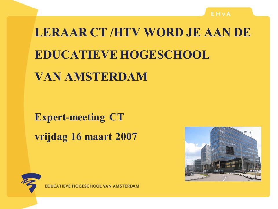 LERAAR CT /HTV WORD JE AAN DE EDUCATIEVE HOGESCHOOL VAN AMSTERDAM Expert-meeting CT vrijdag 16 maart 2007