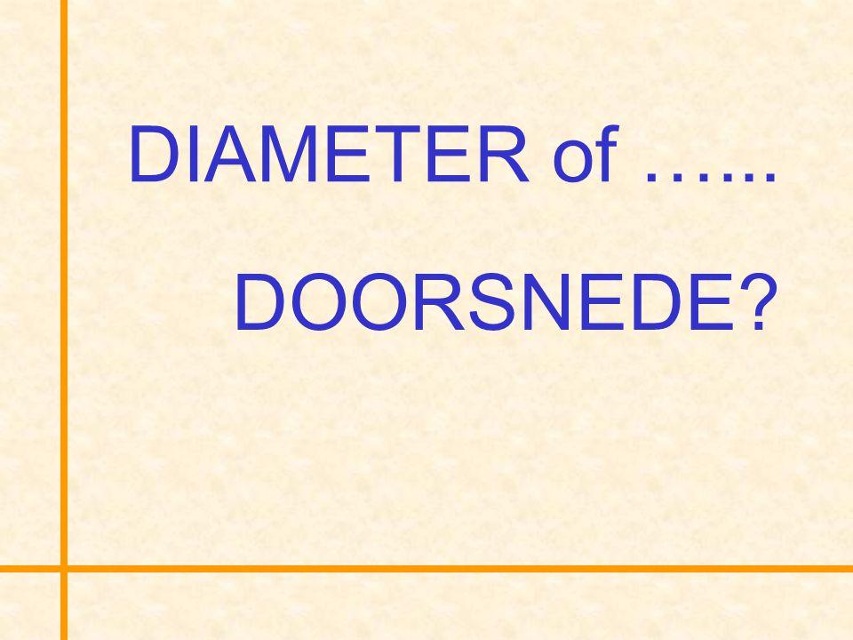 DIAMETER of …... DOORSNEDE