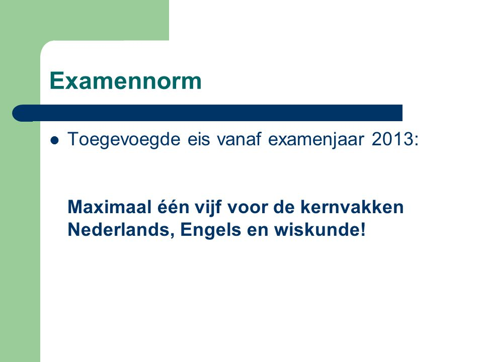 Examennorm Toegevoegde eis vanaf examenjaar 2013: Maximaal één vijf voor de kernvakken Nederlands, Engels en wiskunde!