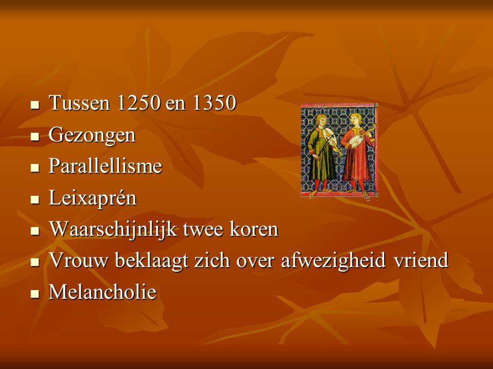 Tussen 1250 en 1350 Gezongen. Parallellisme. Leixaprén. Waarschijnlijk twee koren. Vrouw beklaagt zich over afwezigheid vriend.