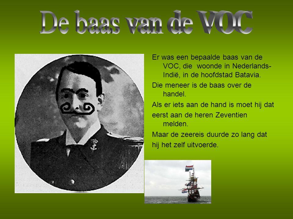 De baas van de VOC Er was een bepaalde baas van de VOC, die woonde in Nederlands-Indië, in de hoofdstad Batavia.