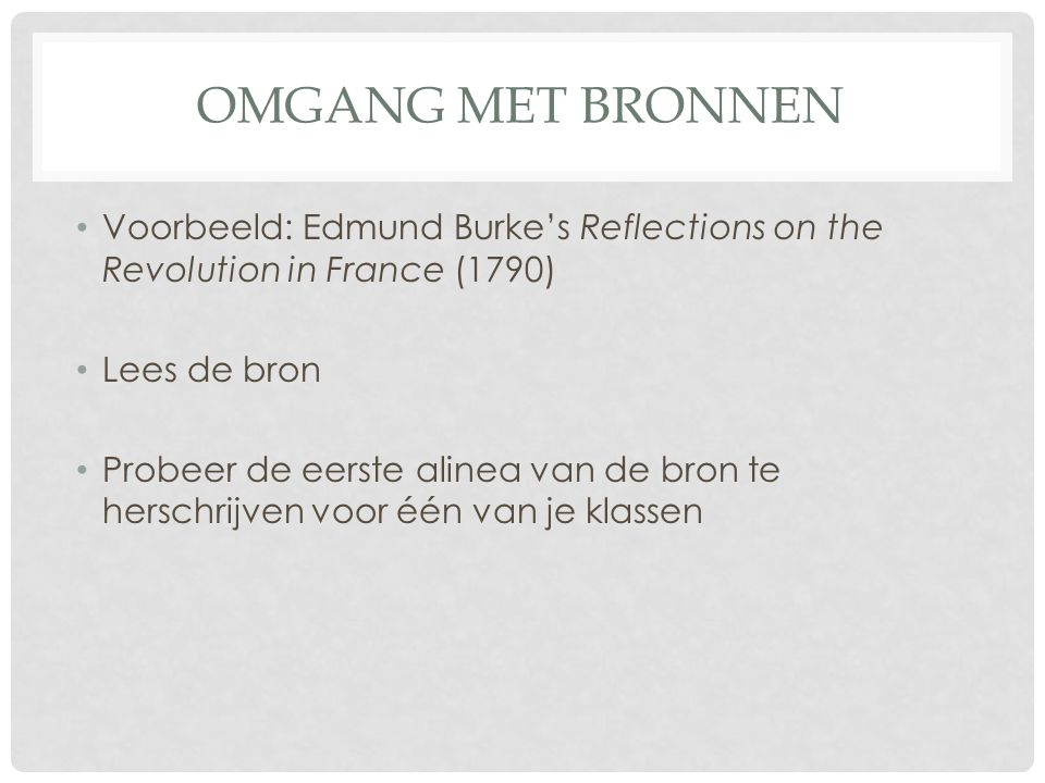 Omgang met bronnen Voorbeeld: Edmund Burke's Reflections on the Revolution in France (1790) Lees de bron.