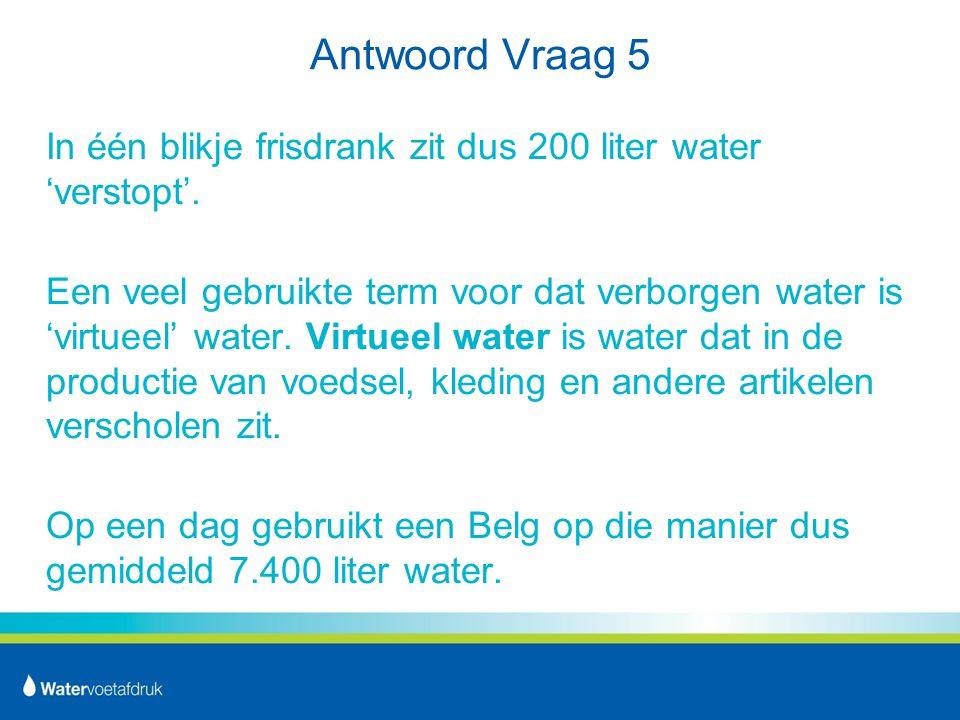 Antwoord Vraag 5 In één blikje frisdrank zit dus 200 liter water 'verstopt'.